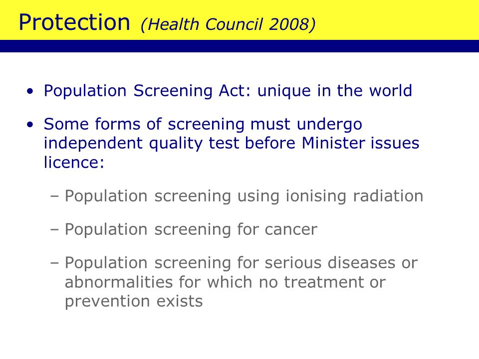 Protection (Health Council 2008) Population Screening Act: unique in the world Some forms of screening must undergo independent quality test before Minister issues licence: –Population screening using ionising radiation –Population screening for cancer –Population screening for serious diseases or abnormalities for which no treatment or prevention exists