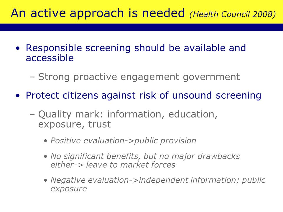 An active approach is needed (Health Council 2008) Responsible screening should be available and accessible –Strong proactive engagement government Protect citizens against risk of unsound screening –Quality mark: information, education, exposure, trust Positive evaluation->public provision No significant benefits, but no major drawbacks either-> leave to market forces Negative evaluation->independent information; public exposure