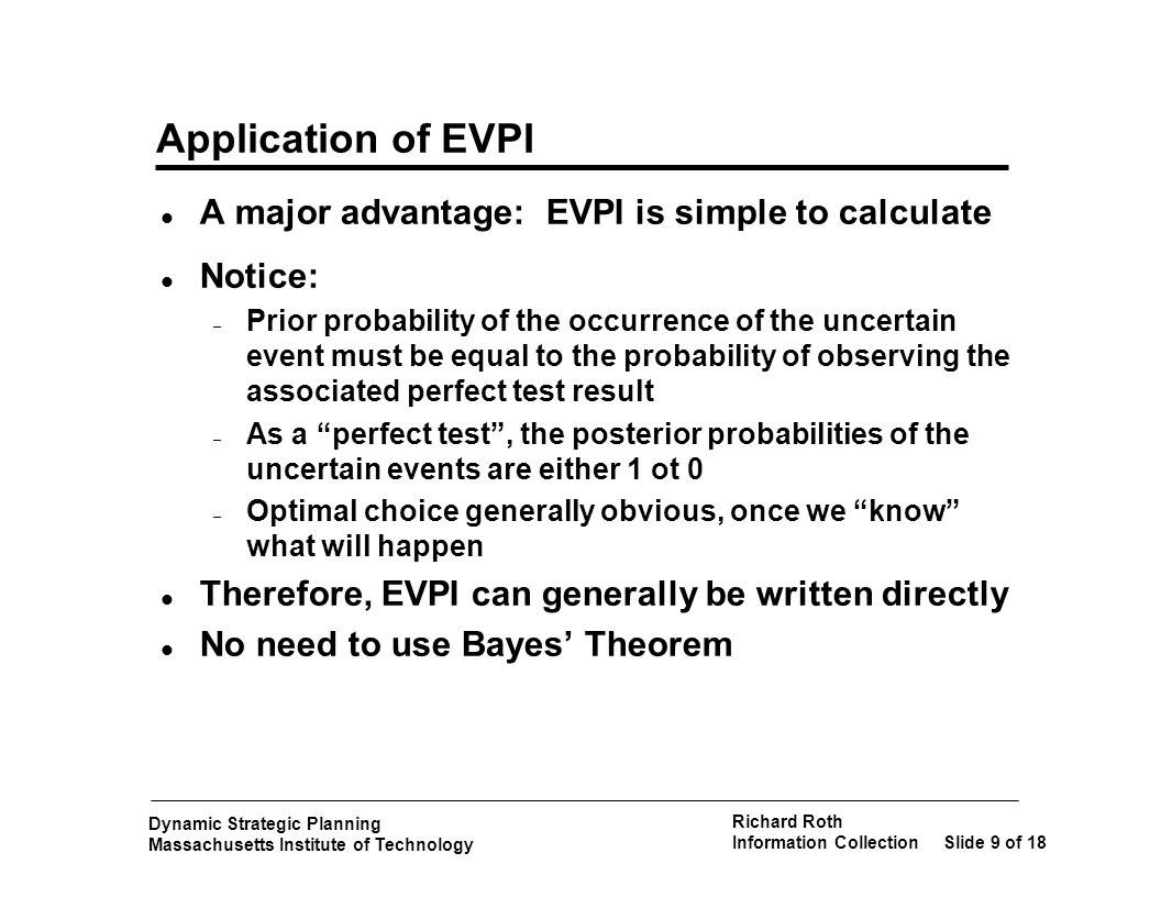 Dynamic Strategic Planning Massachusetts Institute of Technology Richard Roth Information CollectionSlide 10 of 18 Expected Value of Sample Information - EVSI l Sample information are results taken from an actual test 0 < EVSI < EVPI l Calculations required – Obtain probabilities of test results, p k – Revise prior probabilities p j for each test result TR k => p jk – Calculate best decision D k * for each test result TRk (a k-fold repetition of the original decsion problem) – Calculate EV (after test) =   p k (D k *) – Calculate EVSI as the difference between EV (after test) - EV (without test) l A BIG JOB k