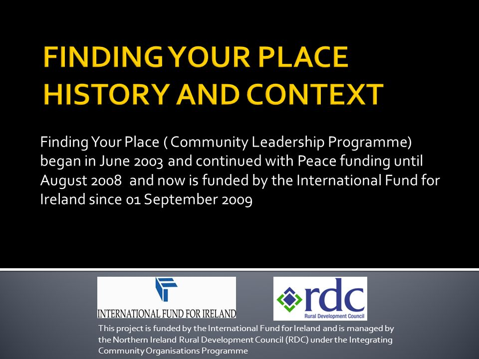 Finding Your Place ( Community Leadership Programme) began in June 2003 and continued with Peace funding until August 2008 and now is funded by the International Fund for Ireland since 01 September 2009 This project is funded by the International Fund for Ireland and is managed by the Northern Ireland Rural Development Council (RDC) under the Integrating Community Organisations Programme