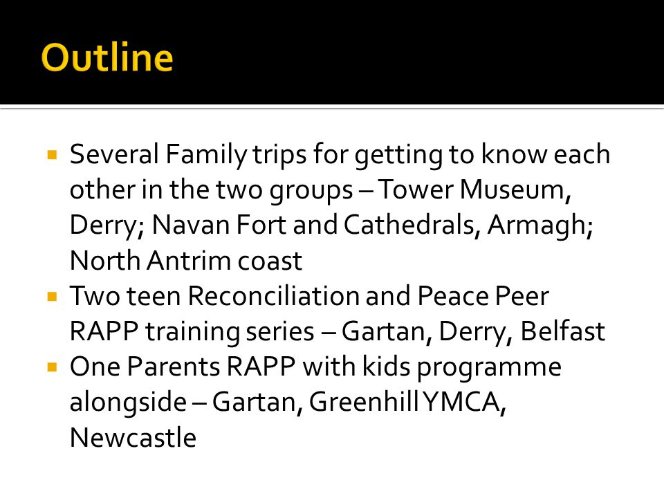  Several Family trips for getting to know each other in the two groups – Tower Museum, Derry; Navan Fort and Cathedrals, Armagh; North Antrim coast  Two teen Reconciliation and Peace Peer RAPP training series – Gartan, Derry, Belfast  One Parents RAPP with kids programme alongside – Gartan, Greenhill YMCA, Newcastle