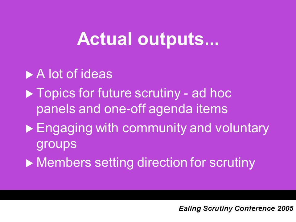 Actual outputs...  A lot of ideas  Topics for future scrutiny - ad hoc panels and one-off agenda items  Engaging with community and voluntary group