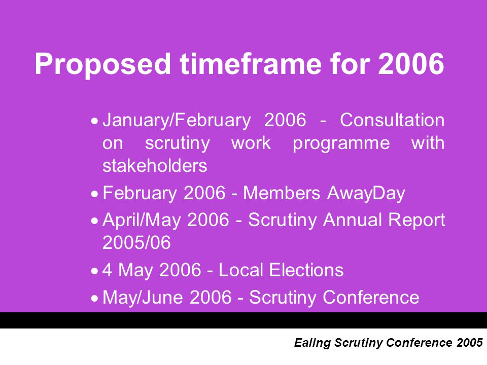 Proposed timeframe for 2006  January/February 2006 - Consultation on scrutiny work programme with stakeholders  February 2006 - Members AwayDay  April/May 2006 - Scrutiny Annual Report 2005/06  4 May 2006 - Local Elections  May/June 2006 - Scrutiny Conference Ealing Scrutiny Conference 2005