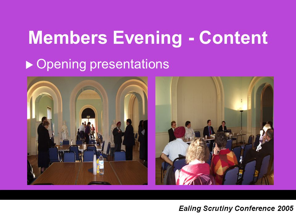 Members Evening - Content  Workshops 1) scoping topics for scrutiny 2) raising the profile of scrutiny OR making best use of the Scrutiny Unit OR performance management OR engaging service officers Ealing Scrutiny Conference 2005