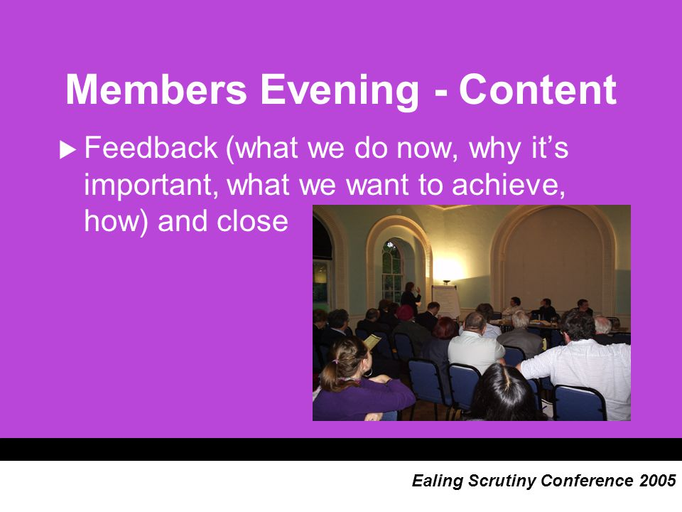 Members Evening - Content  Feedback (what we do now, why it's important, what we want to achieve, how) and close Ealing Scrutiny Conference 2005