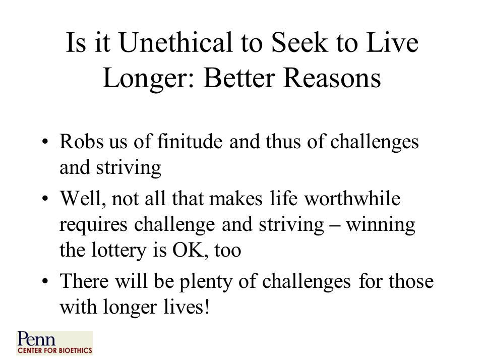 Is it Unethical to Seek to Live Longer: Better Reasons Robs us of finitude and thus of challenges and striving Well, not all that makes life worthwhile requires challenge and striving – winning the lottery is OK, too There will be plenty of challenges for those with longer lives!
