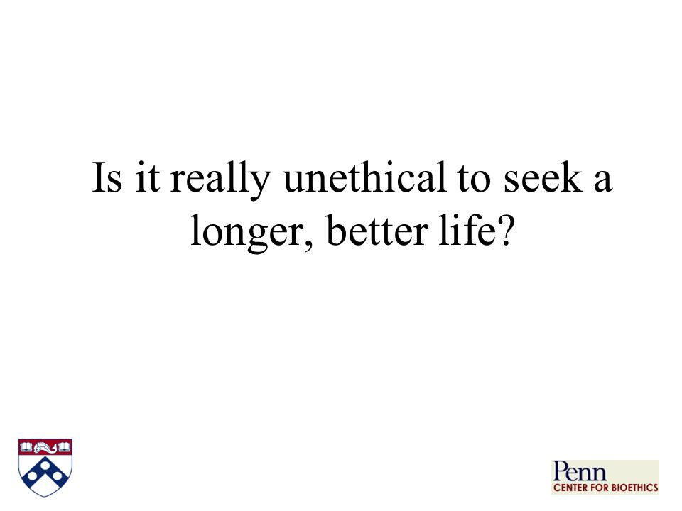 Is it really unethical to seek a longer, better life