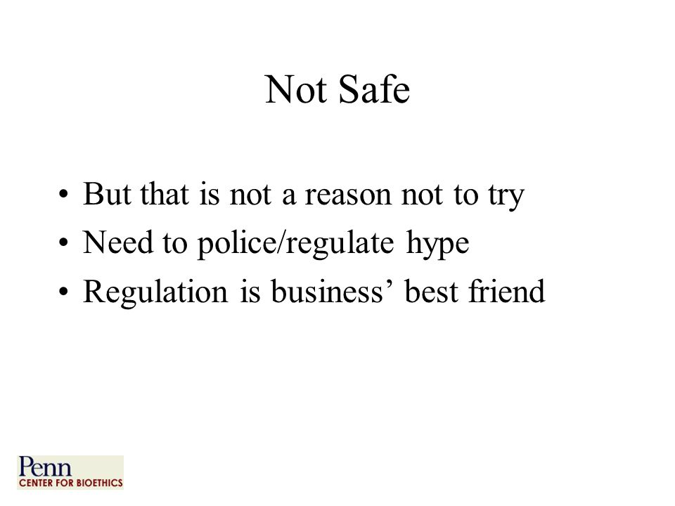Not Safe But that is not a reason not to try Need to police/regulate hype Regulation is business' best friend