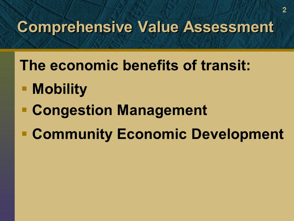 Comprehensive Value Assessment  Mobility  Congestion Management  Community Economic Development The economic benefits of transit: 2