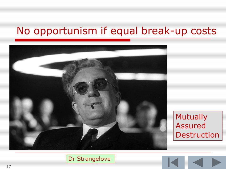 No opportunism if equal break-up costs 17 Dr Strangelove Mutually Assured Destruction