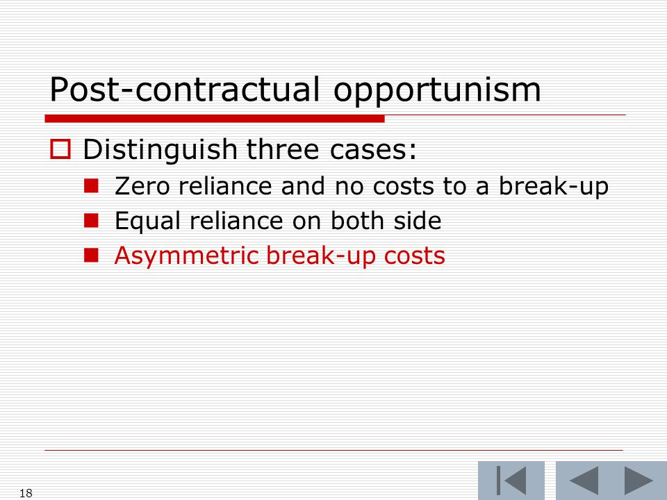 Post-contractual opportunism  Distinguish three cases: Zero reliance and no costs to a break-up Equal reliance on both side Asymmetric break-up costs 18