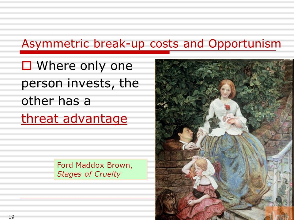 Asymmetric break-up costs and Opportunism  Where only one person invests, the other has a threat advantage 19 Ford Maddox Brown, Stages of Cruelty