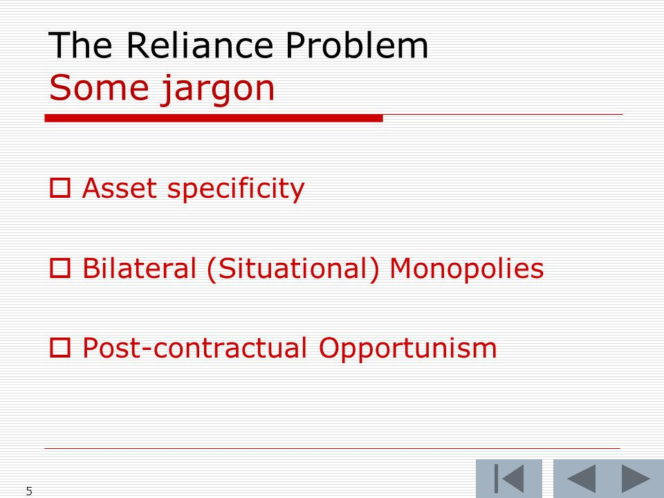 The Reliance Problem Some jargon  Asset specificity  Bilateral (Situational) Monopolies  Post-contractual Opportunism 5