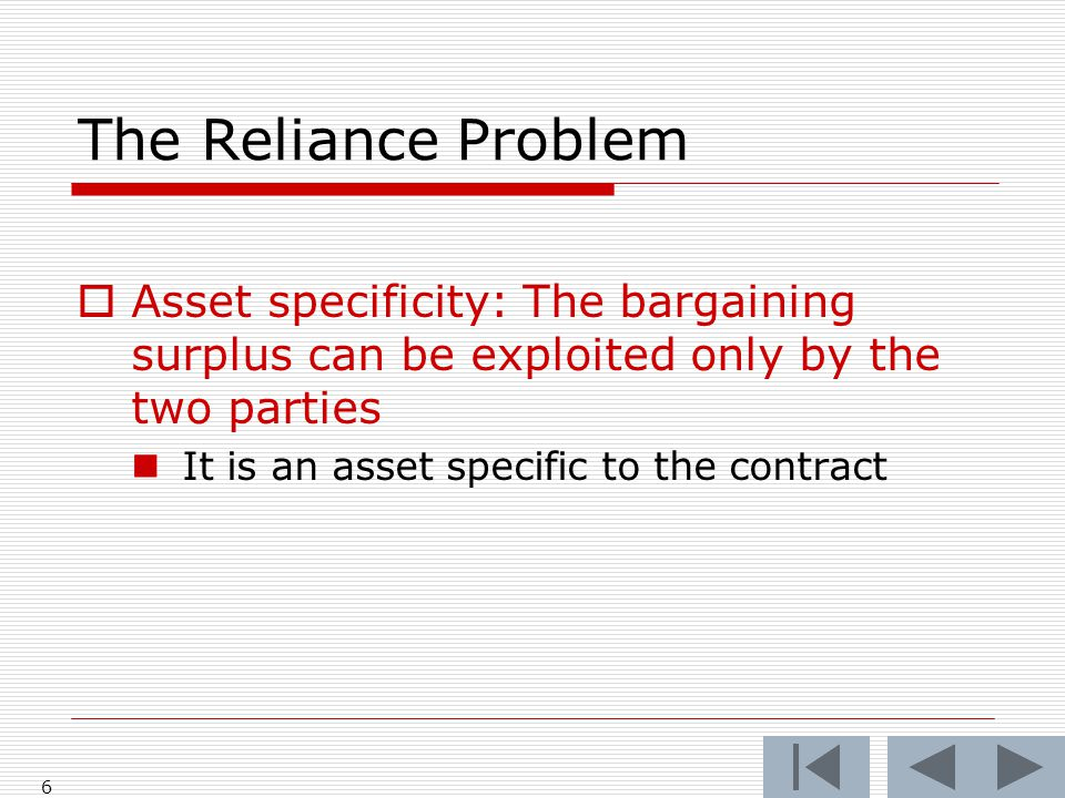 The Reliance Problem  Asset specificity: The bargaining surplus can be exploited only by the two parties It is an asset specific to the contract 6