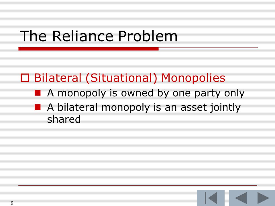 The Reliance Problem  Bilateral (Situational) Monopolies A monopoly is owned by one party only A bilateral monopoly is an asset jointly shared 8