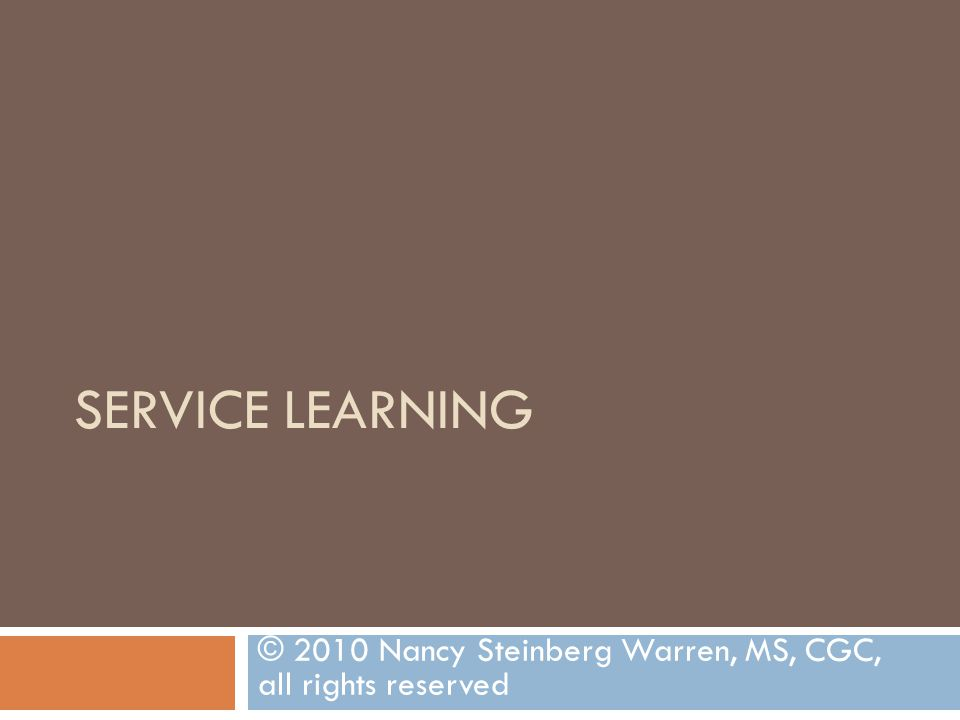 SERVICE LEARNING © 2010 Nancy Steinberg Warren, MS, CGC, all rights reserved