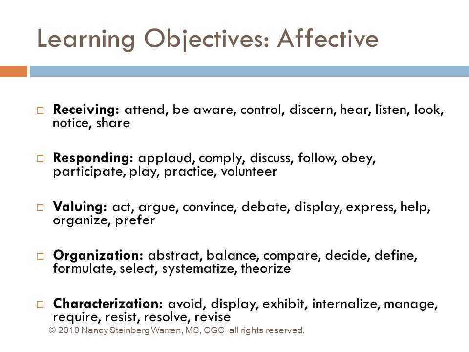 Learning Objectives: Affective  Receiving: attend, be aware, control, discern, hear, listen, look, notice, share  Responding: applaud, comply, discuss, follow, obey, participate, play, practice, volunteer  Valuing: act, argue, convince, debate, display, express, help, organize, prefer  Organization: abstract, balance, compare, decide, define, formulate, select, systematize, theorize  Characterization: avoid, display, exhibit, internalize, manage, require, resist, resolve, revise © 2010 Nancy Steinberg Warren, MS, CGC, all rights reserved.
