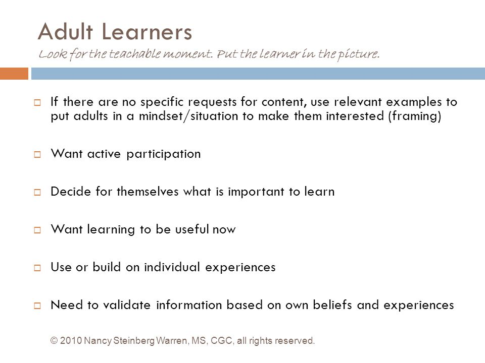 Adult Learners Look for the teachable moment.Put the learner in the picture.