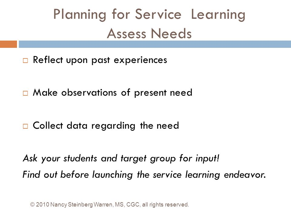 Planning for Service Learning Assess Needs  Reflect upon past experiences  Make observations of present need  Collect data regarding the need Ask your students and target group for input.