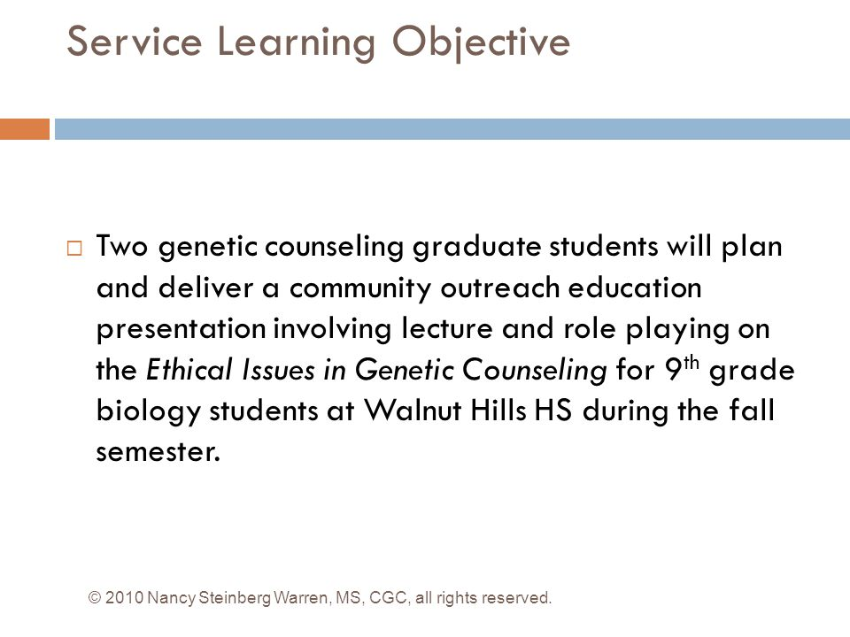 Service Learning Objective  Two genetic counseling graduate students will plan and deliver a community outreach education presentation involving lecture and role playing on the Ethical Issues in Genetic Counseling for 9 th grade biology students at Walnut Hills HS during the fall semester.