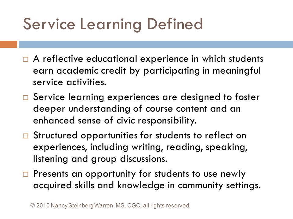 Service Learning Defined  A reflective educational experience in which students earn academic credit by participating in meaningful service activities.