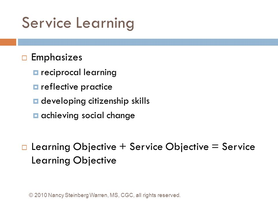 Service Learning  Emphasizes  reciprocal learning  reflective practice  developing citizenship skills  achieving social change  Learning Objective + Service Objective = Service Learning Objective © 2010 Nancy Steinberg Warren, MS, CGC, all rights reserved.