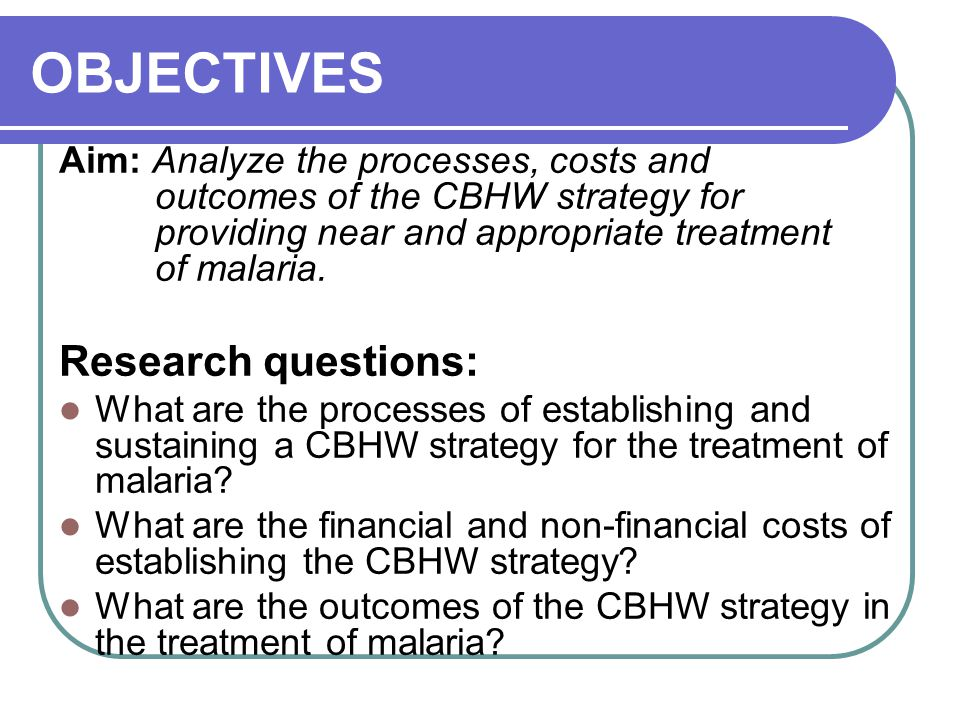 OBJECTIVES Aim: Analyze the processes, costs and outcomes of the CBHW strategy for providing near and appropriate treatment of malaria.