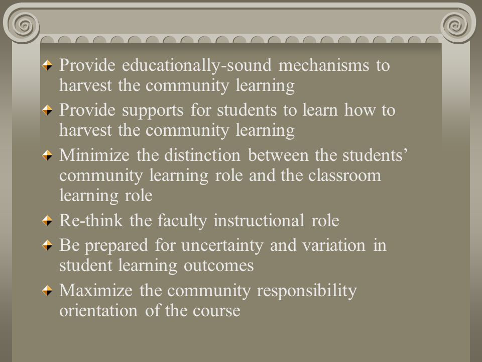 Principles of Good Practice in Community Service Learning and Pedagogy Academic credit is for learning, not for service Do not compromise academic rigor Set Learning goals for students Establish criteria for the selection of community service placements