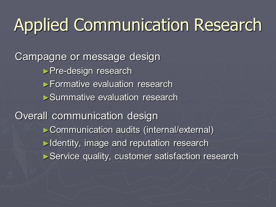 Applied Communication Research Campagne or message design ► Pre-design research ► Formative evaluation research ► Summative evaluation research Overal