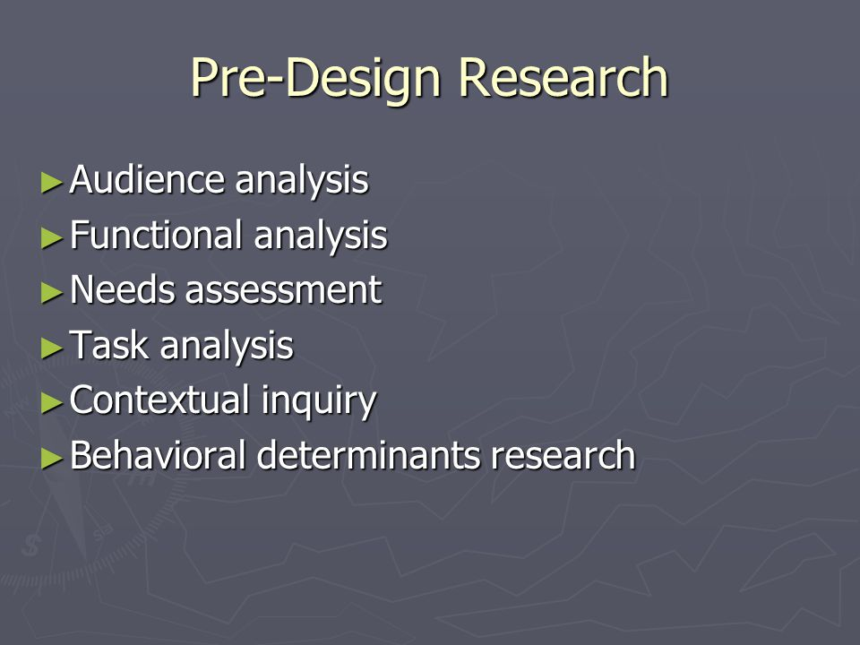 Pre-Design Research ► Audience analysis ► Functional analysis ► Needs assessment ► Task analysis ► Contextual inquiry ► Behavioral determinants resear