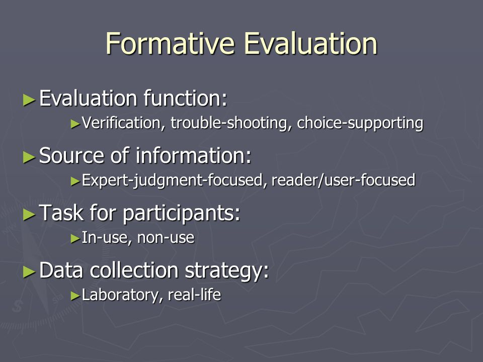 Formative Evaluation ► Evaluation function: ► Verification, trouble-shooting, choice-supporting ► Source of information: ► Expert-judgment-focused, re