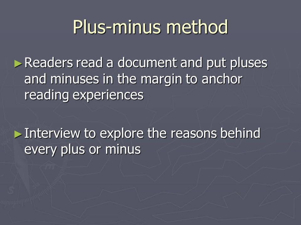 Plus-minus method ► Readers read a document and put pluses and minuses in the margin to anchor reading experiences ► Interview to explore the reasons