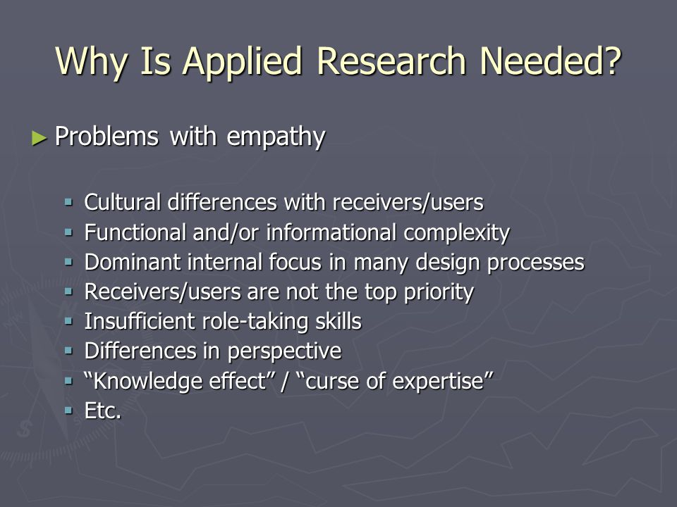 Why Is Applied Research Needed? ► Problems with empathy  Cultural differences with receivers/users  Functional and/or informational complexity  Dom