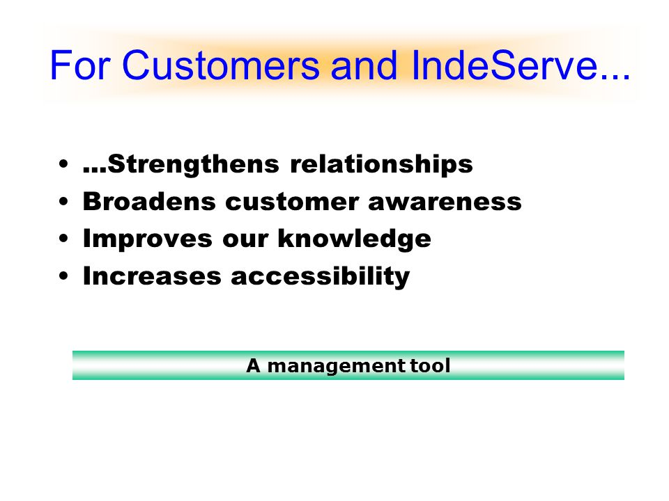 For Customers and IndeServe......Strengthens relationships Broadens customer awareness Improves our knowledge Increases accessibility A management too