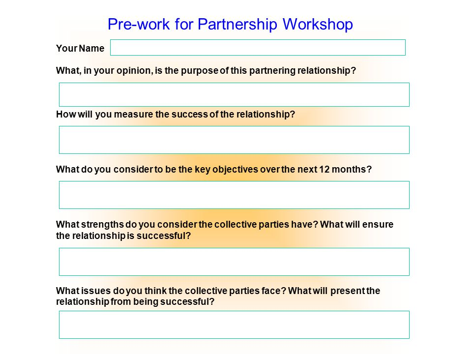 Pre-work for Partnership Workshop Your Name What, in your opinion, is the purpose of this partnering relationship? How will you measure the success of