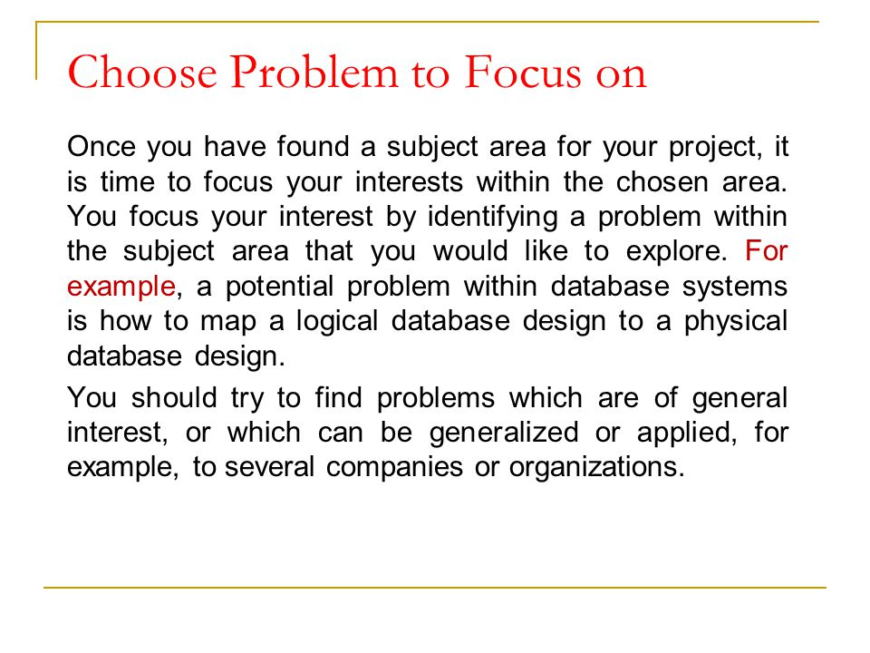 Choose Problem to Focus on Once you have found a subject area for your project, it is time to focus your interests within the chosen area. You focus y