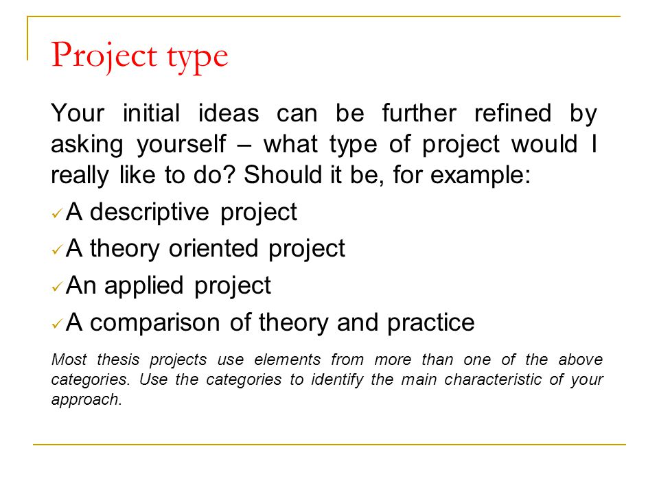 Project type Your initial ideas can be further refined by asking yourself – what type of project would I really like to do? Should it be, for example: