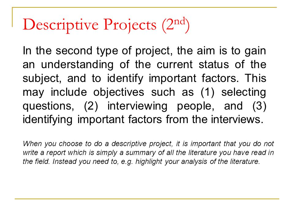 Descriptive Projects (2 nd ) In the second type of project, the aim is to gain an understanding of the current status of the subject, and to identify