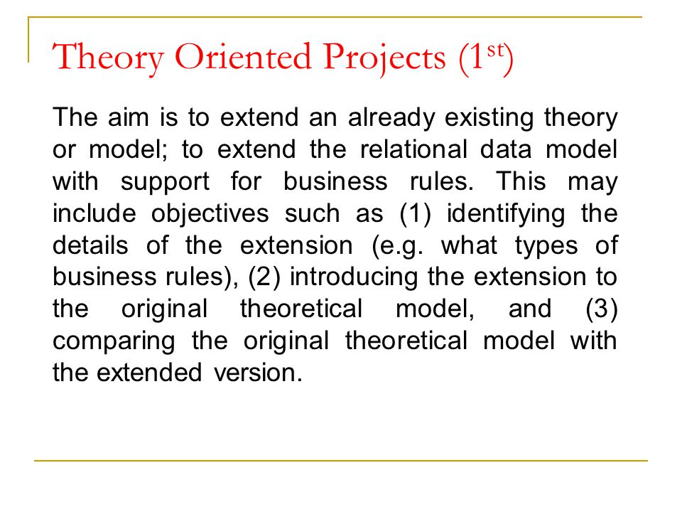 Theory Oriented Projects (1 st ) The aim is to extend an already existing theory or model; to extend the relational data model with support for busine