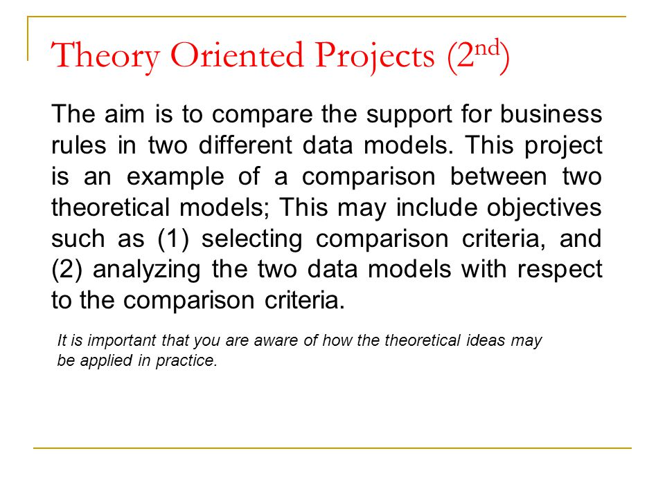 Theory Oriented Projects (2 nd ) The aim is to compare the support for business rules in two different data models. This project is an example of a co