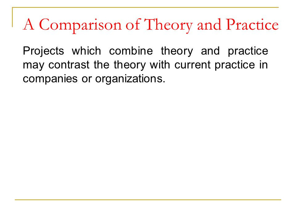 A Comparison of Theory and Practice Projects which combine theory and practice may contrast the theory with current practice in companies or organizat