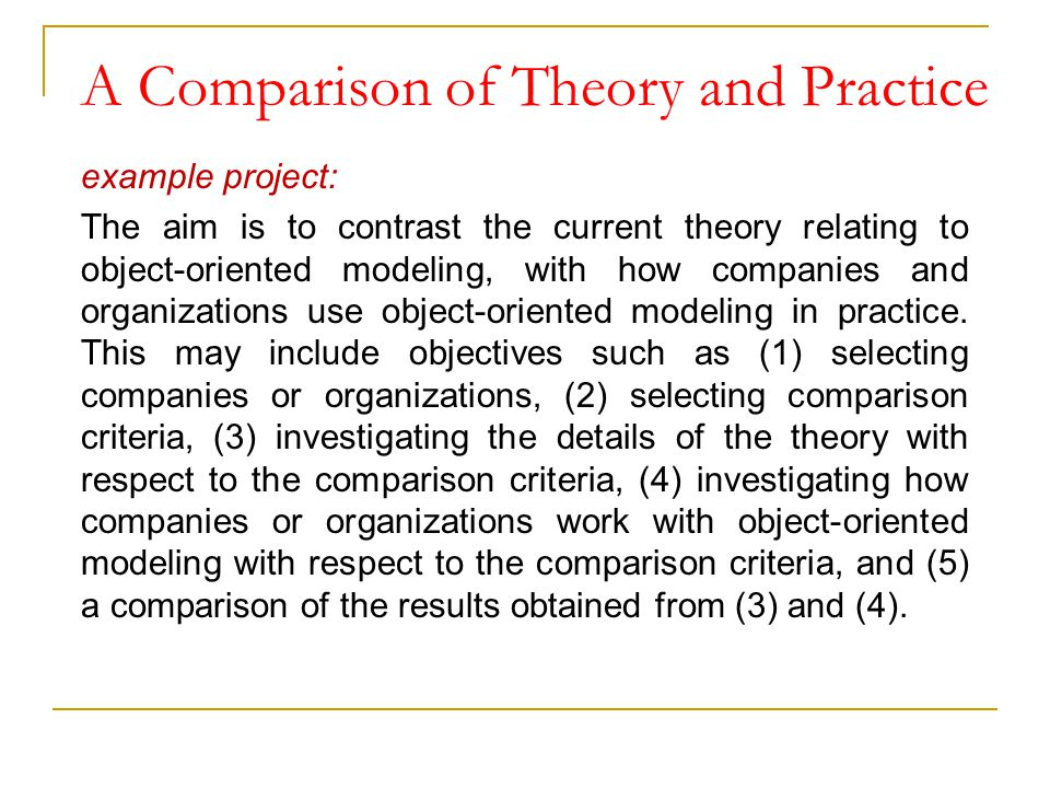 A Comparison of Theory and Practice example project: The aim is to contrast the current theory relating to object-oriented modeling, with how companie