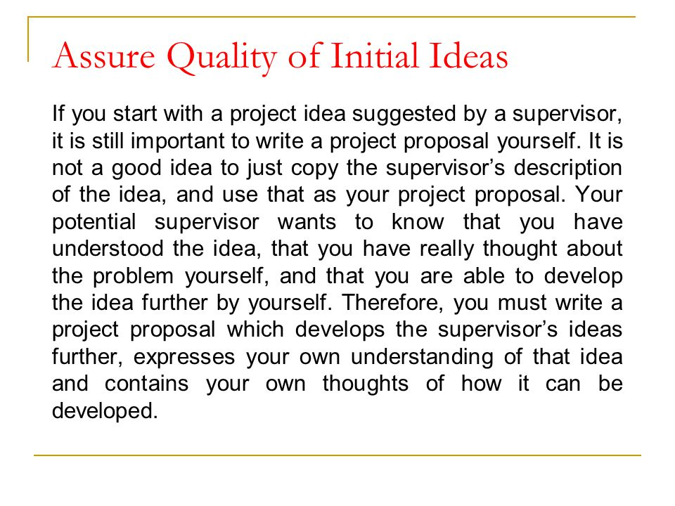 Assure Quality of Initial Ideas If you start with a project idea suggested by a supervisor, it is still important to write a project proposal yourself