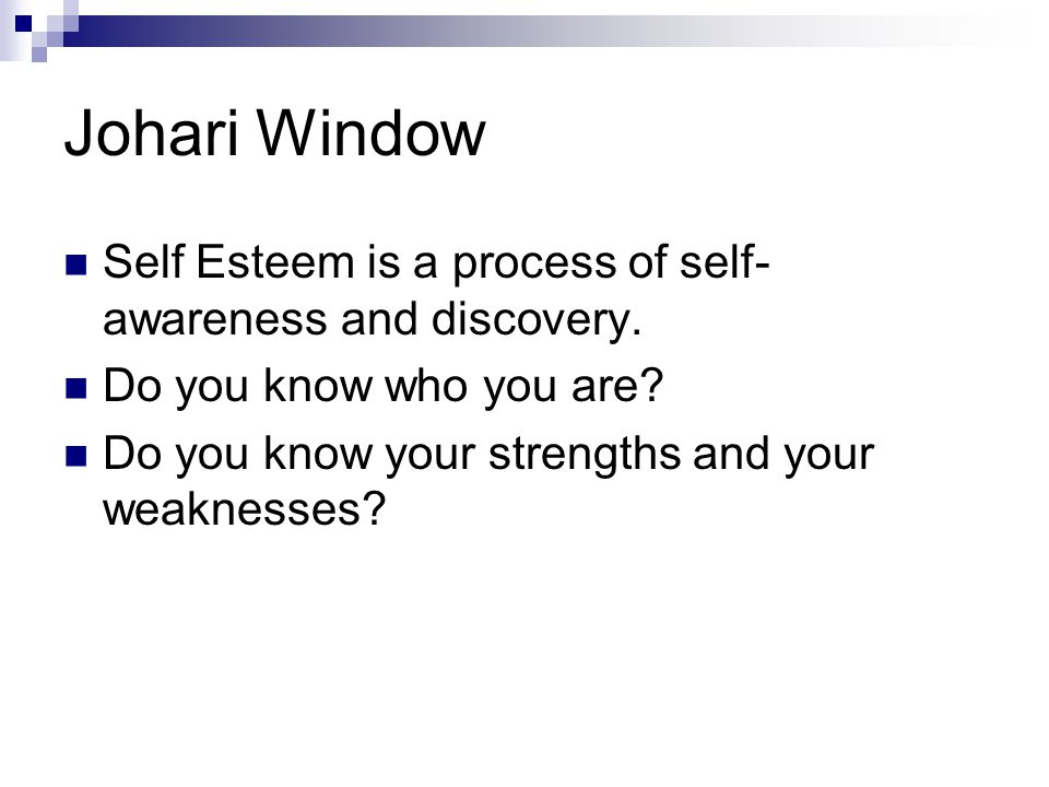 Johari Window Self Esteem is a process of self- awareness and discovery. Do you know who you are? Do you know your strengths and your weaknesses?
