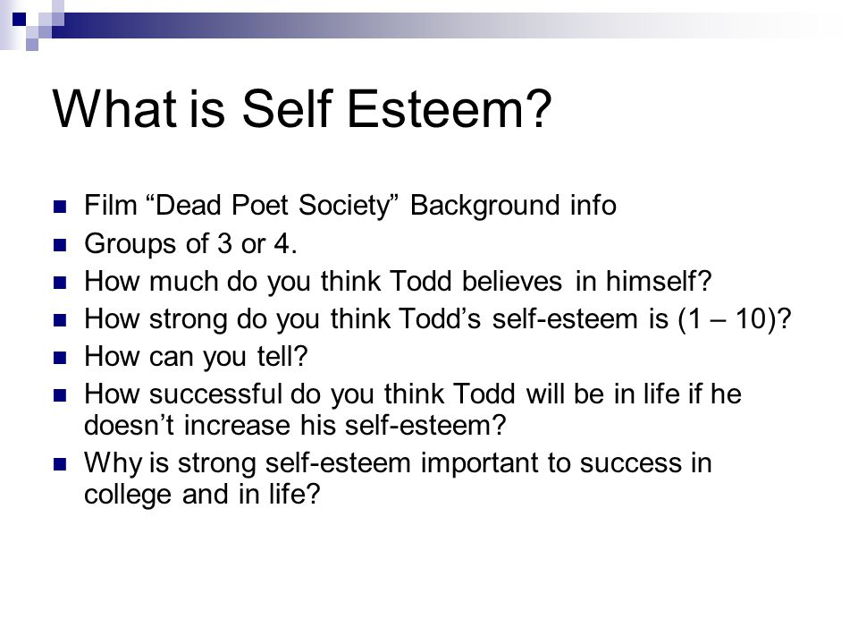"What is Self Esteem? Film ""Dead Poet Society"" Background info Groups of 3 or 4. How much do you think Todd believes in himself? How strong do you thin"