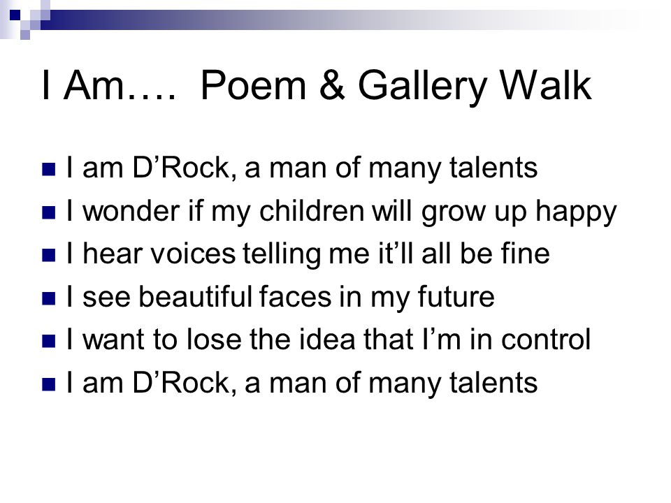 I Am…. Poem & Gallery Walk I am D'Rock, a man of many talents I wonder if my children will grow up happy I hear voices telling me it'll all be fine I