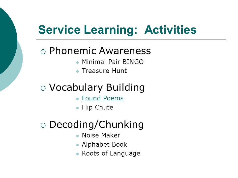 Service Learning: Activities  Phonemic Awareness Minimal Pair BINGO Treasure Hunt  Vocabulary Building Found Poems Flip Chute  Decoding/Chunking Noise Maker Alphabet Book Roots of Language