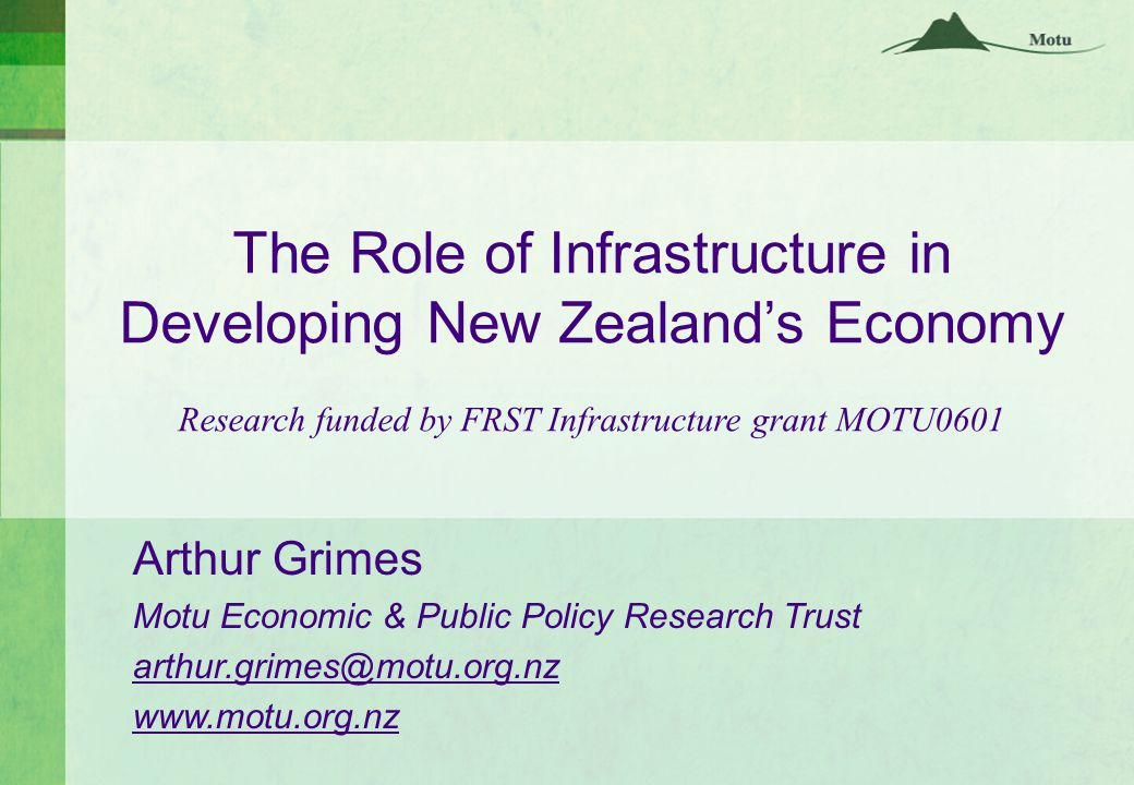 The Role of Infrastructure in Developing New Zealand's Economy Research funded by FRST Infrastructure grant MOTU0601 Arthur Grimes Motu Economic & Public Policy Research Trust arthur.grimes@motu.org.nz www.motu.org.nz