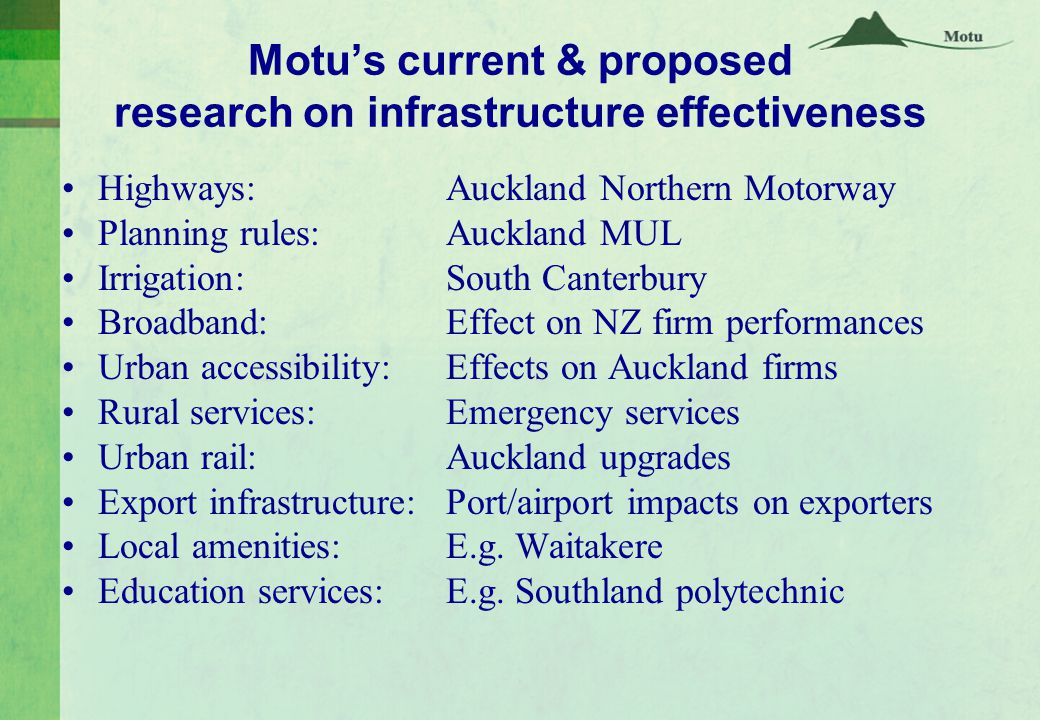 Motu's current & proposed research on infrastructure effectiveness Highways:Auckland Northern Motorway Planning rules: Auckland MUL Irrigation: South Canterbury Broadband:Effect on NZ firm performances Urban accessibility:Effects on Auckland firms Rural services: Emergency services Urban rail:Auckland upgrades Export infrastructure:Port/airport impacts on exporters Local amenities:E.g.