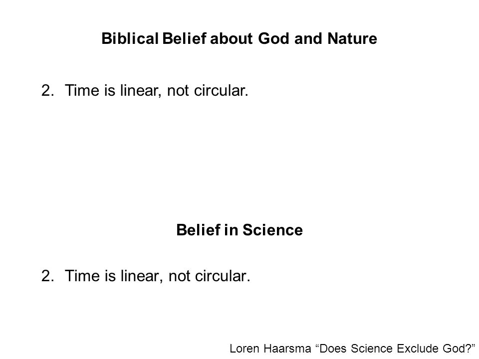 """Biblical Belief about God and Nature 2.Time is linear, not circular. Loren Haarsma """"Does Science Exclude God?"""" 2.Time is linear, not circular. Belief"""